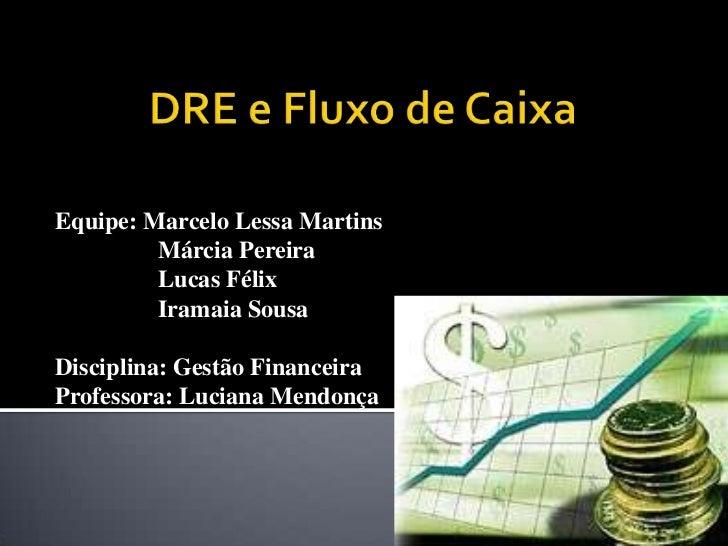 DRE e Fluxo de Caixa<br />Equipe: Marcelo Lessa Martins<br />                Márcia Pereira<br />                Lucas Fél...
