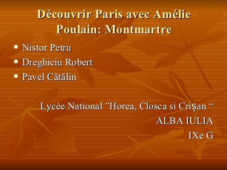 Découvrir Paris avec Amélie Poulain : Montmartre <ul><li>Nistor Petru </li></ul><ul><li>Dreghiciu Robert </li></ul><ul><li...