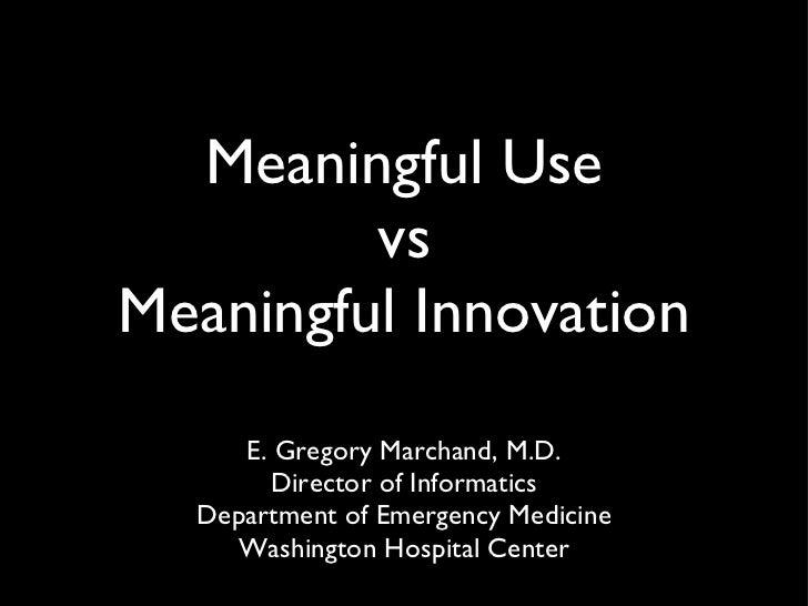 Meaningful Use vs Meaningful Innovation <ul><li>E. Gregory Marchand, M.D. </li></ul><ul><li>Director of Informatics Depart...