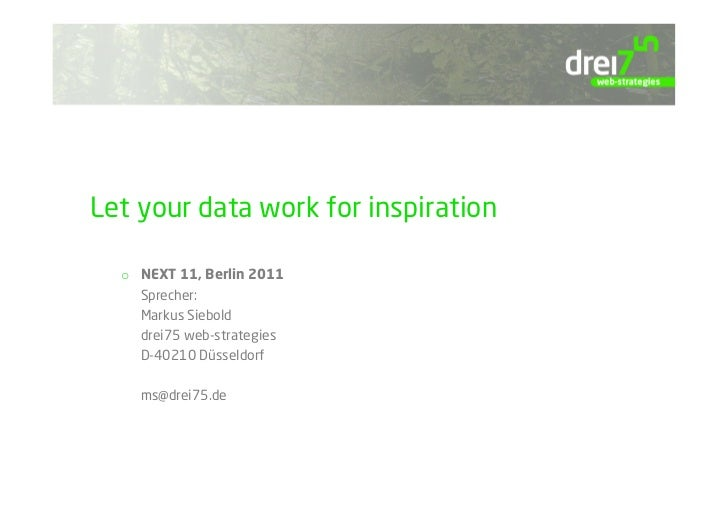 Let your data work for inspiration  o  NEXT 11, Berlin 2011     Sprecher:     Markus Siebold     drei75 web-strategies    ...