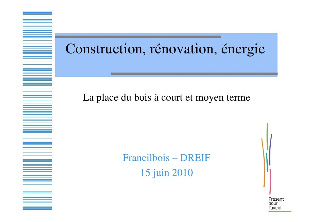 Construction, rénovation, énergie     La place du bois à court et moyen terme                Francilbois – DREIF          ...