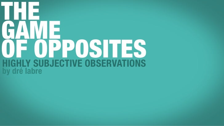 THE GAME OF SUBJECTIVE OBSERVATIONS HIGHLY        OPPOSITES by dré labre