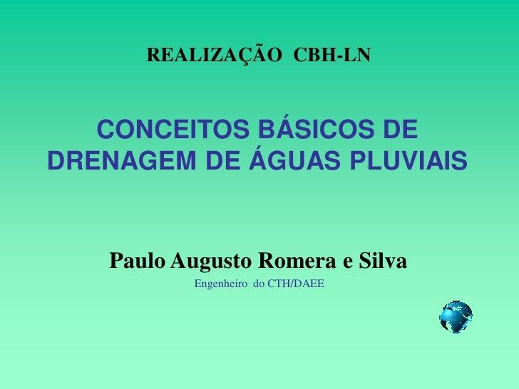 REALIZAÇÃO CBH-LN      CONCEITOS BÁSICOS DE DRENAGEM DE ÁGUAS PLUVIAIS      Paulo Augusto Romera e Silva           Engenhe...