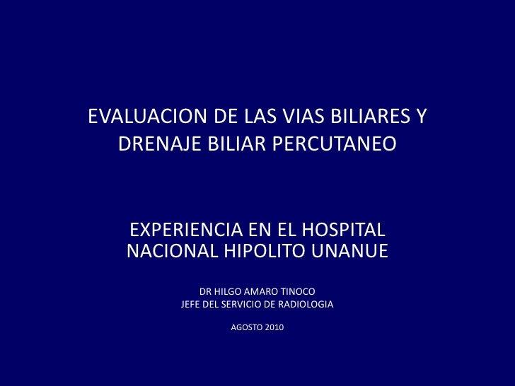 EVALUACION DE LAS VIAS BILIARES YDRENAJE BILIAR PERCUTANEO<br />EXPERIENCIA EN EL HOSPITAL NACIONAL HIPOLITO UNANUE<br />D...