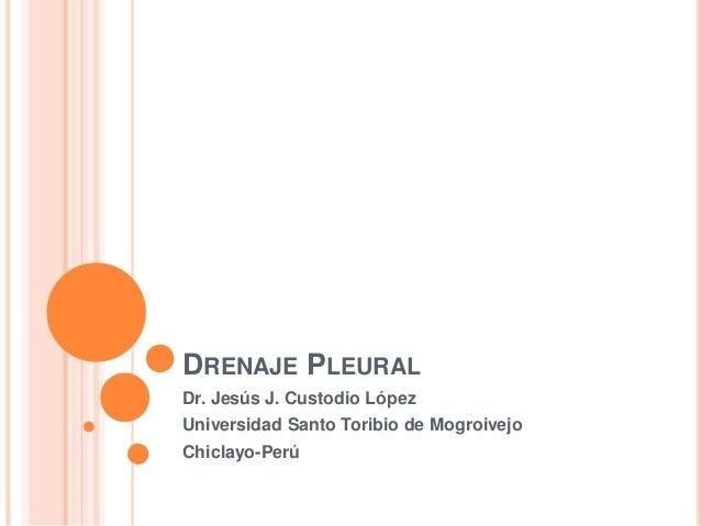 DRENAJE PLEURAL Dr. Jesús J. Custodio López Universidad Santo Toribio de Mogroivejo Chiclayo-Perú