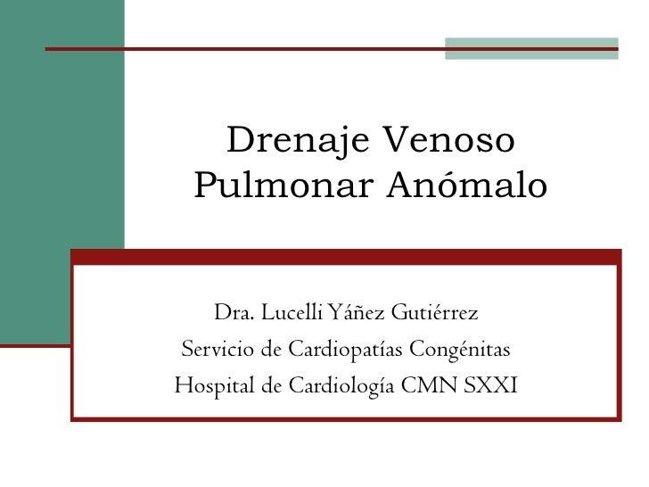 Drenaje Venoso Pulmonar Anómalo   Dra. Lucelli Yáñez GutiérrezServicio de Cardiopatías CongénitasHospital de Cardiología C...