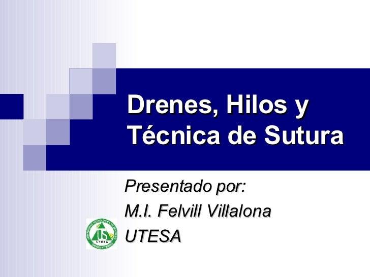Drenes, Hilos y Técnica de Sutura Presentado por: M.I. Felvill Villalona UTESA