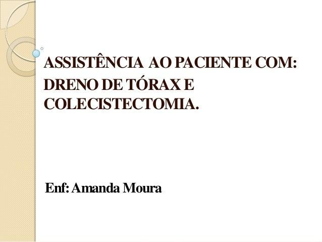 ASSISTÊNCIA AO PACIENTE COM:DRENO DE TÓRAX ECOLECISTECTOMIA.Enf: Amanda Moura