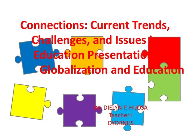 Connections: Current Trends, Challenges, and Issues in Education Presentation. Globalization and Education By: DIELYN P. H...