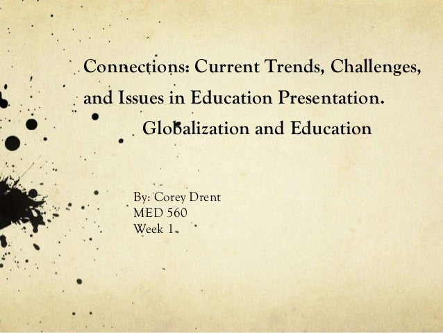 Connections: Current Trends, Challenges, and Issues in Education Presentation. Globalization and Education By: Corey Drent...