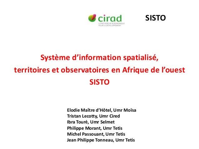 Système d'information spatialisé,territoires et observatoires en Afrique de l'ouestSISTOSISTOElodie Maître d'Hôtel, Umr Mo...