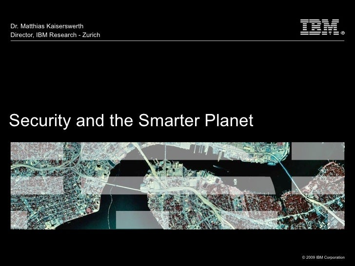 Dr. Matthias KaiserswerthDirector, IBM Research - ZurichSecurity and the Smarter Planet                                  T...