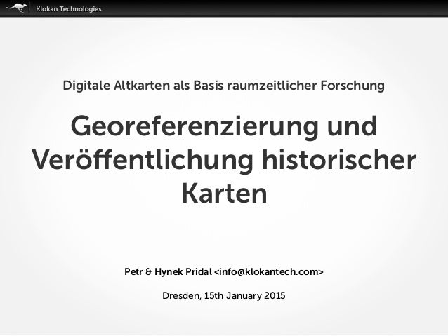 Petr & Hynek Pridal <info@klokantech.com> Dresden, 15th January 2015 Digitale Altkarten als Basis raumzeitlicher Forschung...