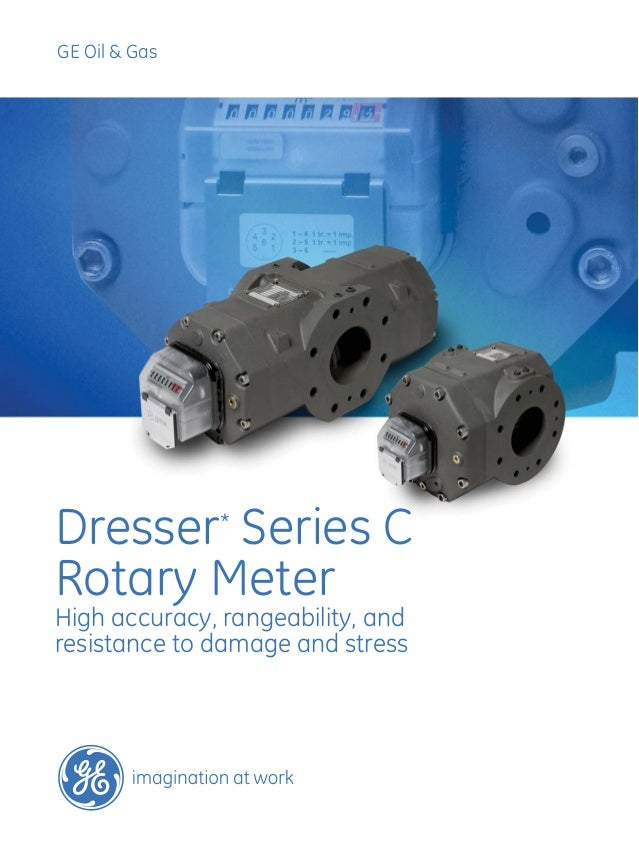 GE Oil & Gas Dresser* Series C Rotary Meter High accuracy, rangeability, and resistance to damage and stress