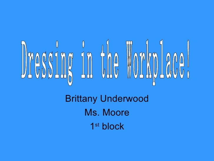 Brittany Underwood Ms. Moore 1 st  block Dressing in the Workplace!