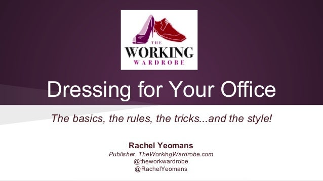 Dressing for Your Office The basics, the rules, the tricks...and the style! Rachel Yeomans Publisher, TheWorkingWardrobe.c...