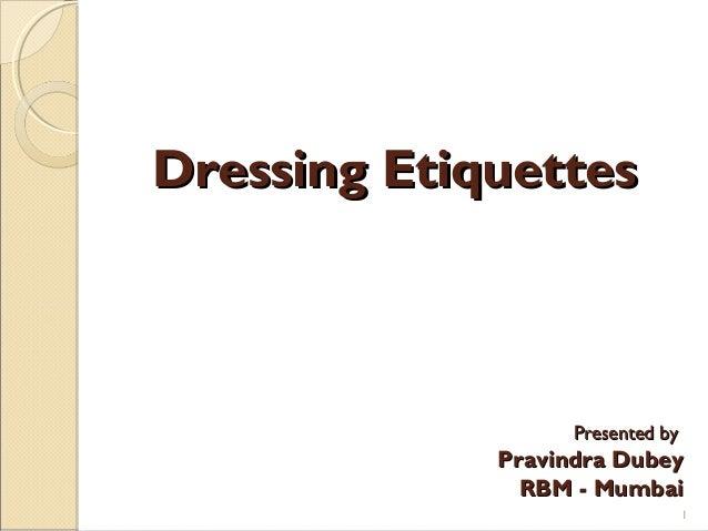Dressing EtiquettesDressing Etiquettes Presented byPresented by Pravindra DubeyPravindra Dubey RBM - MumbaiRBM - Mumbai 1