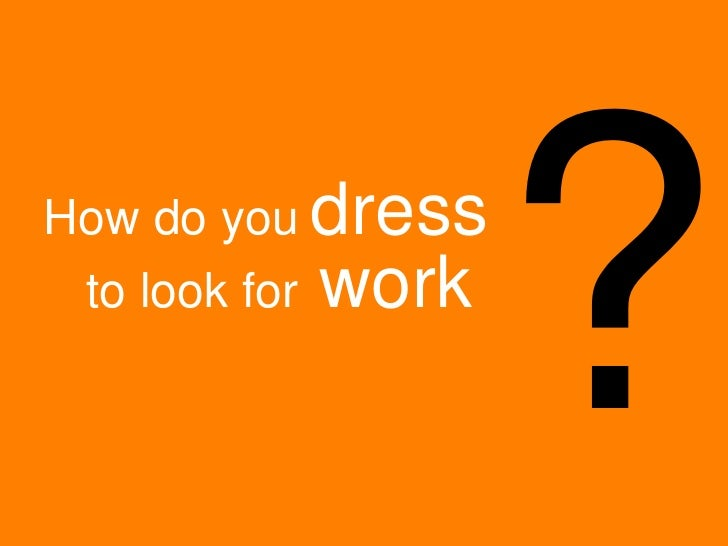 ? How do you   dress to look for  work