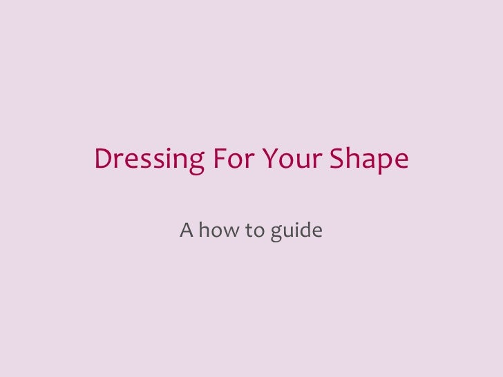 Dressing For Your Shape      A how to guide