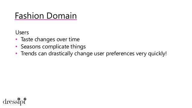 Fashion Domain What this means for recommenders • Item catalogue changes rapidly • High sparsity • Use content data • We n...