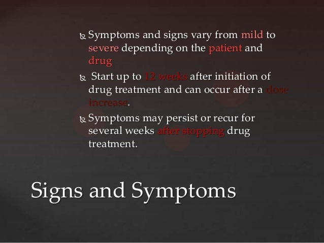  Symptoms and signs vary from mild to      severe depending on the patient and      drug     Start up to 12 weeks after ...
