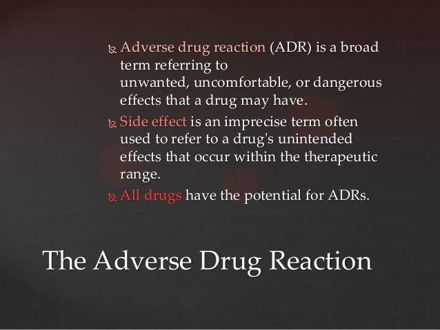  Adverse drug reaction (ADR) is a broad       term referring to       unwanted, uncomfortable, or dangerous       effects...