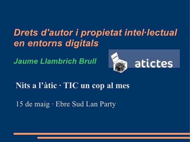 Drets d'autor i propietat intel·lectual  en entorns digitals Jaume Llambrich Brull <ul><li>Nits a l'àtic · TIC un cop al m...