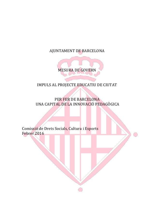 AJUNTAMENT DE BARCELONA MESURA DE GOVERN IMPULS AL PROJECTE EDUCATIU DE CIUTAT PER FER DE BARCELONA UNA CAPITAL DE LA INNO...