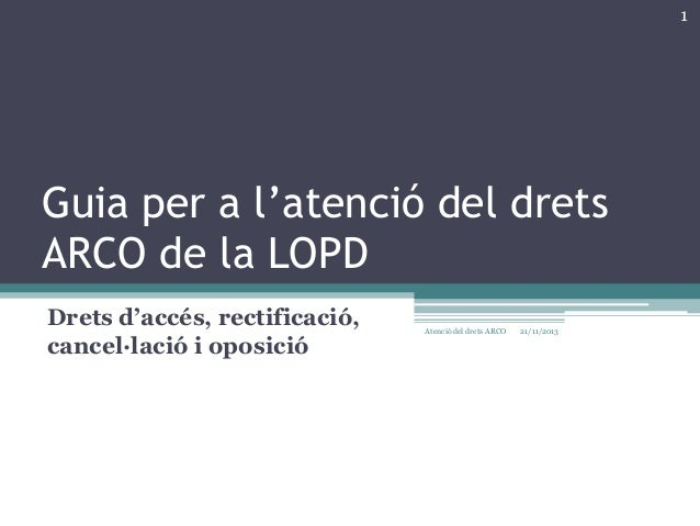 1  Guia per a l'atenció del drets ARCO de la LOPD Drets d'accés, rectificació, cancel·lació i oposició  Atenció del drets ...