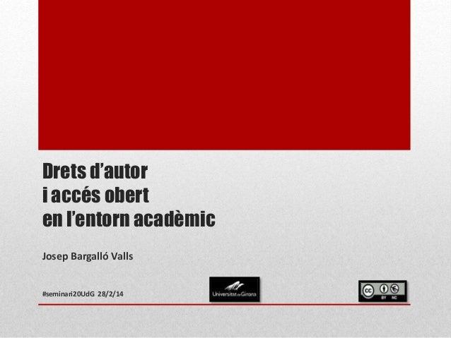 Drets d'autor i accés obert en l'entorn acadèmic Josep Bargalló Valls #seminari20UdG 28/2/14