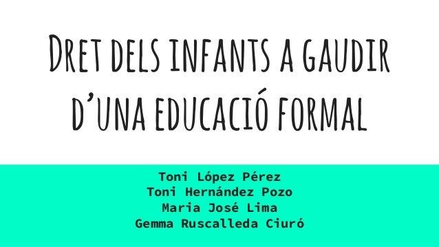 Dretdelsinfantsagaudir d'unaeducacióformal Toni López Pérez Toni Hernández Pozo Maria José Lima Gemma Ruscalleda Ciuró