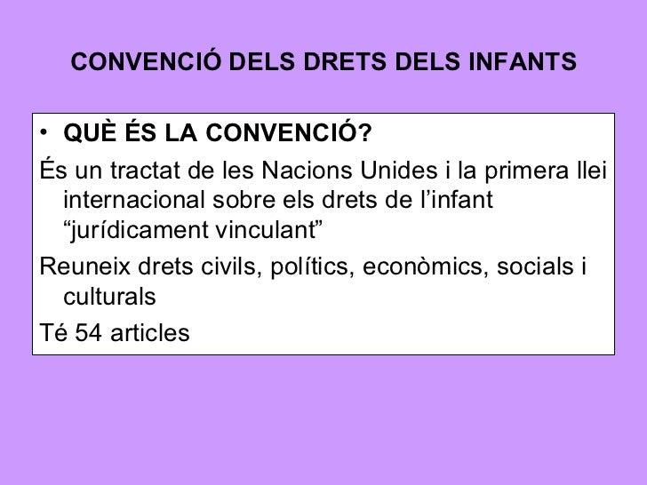 CONVENCIÓ DELS DRETS DELS INFANTS <ul><li>QUÈ ÉS LA CONVENCIÓ? </li></ul><ul><li>És un tractat de les Nacions Unides i la ...