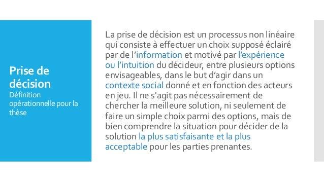 Prise de décision Définition opérationnelle pourla thèse La prise de décision est un processus non linéaire qui consiste à...