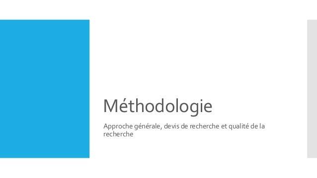 Méthodologie Approche générale, devis de recherche et qualité de la recherche