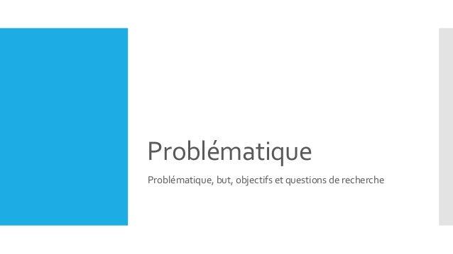 Problématique Problématique, but, objectifs et questions de recherche