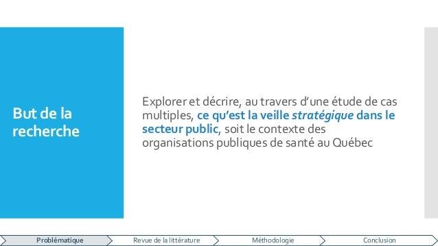 But de la recherche Explorer et décrire, au travers d'une étude de cas multiples, ce qu'est la veille stratégique dans le ...