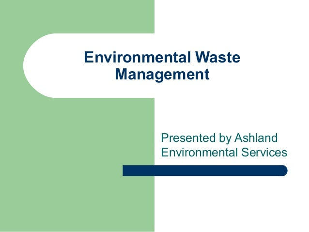 Environmental Waste Management Presented by Ashland Environmental Services