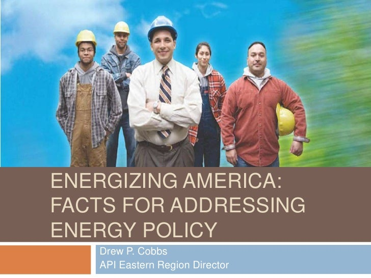 ENERGIZING AMERICA:FACTS FOR ADDRESSINGENERGY POLICY   Drew P. Cobbs   API Eastern Region Director