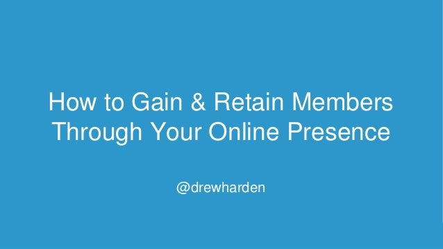 How to Gain & Retain Members Through Your Online Presence @drewharden