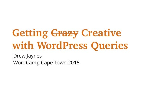 Getting Crazy Creative with WordPress Queries Drew Jaynes WordCamp Cape Town 2015