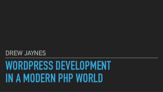 WORDPRESS DEVELOPMENT IN A MODERN PHP WORLD DREW JAYNES