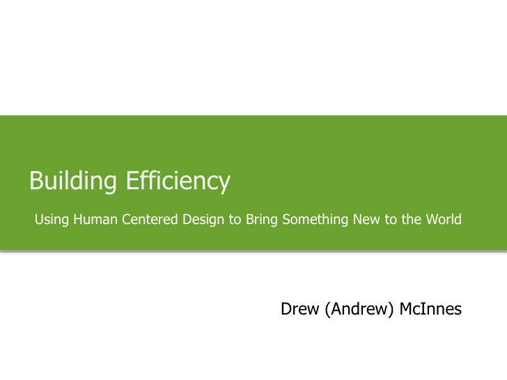 Building Efficiency<br />Using Human Centered Design to Bring Something New to the World<br />Drew (Andrew) McInnes<br />