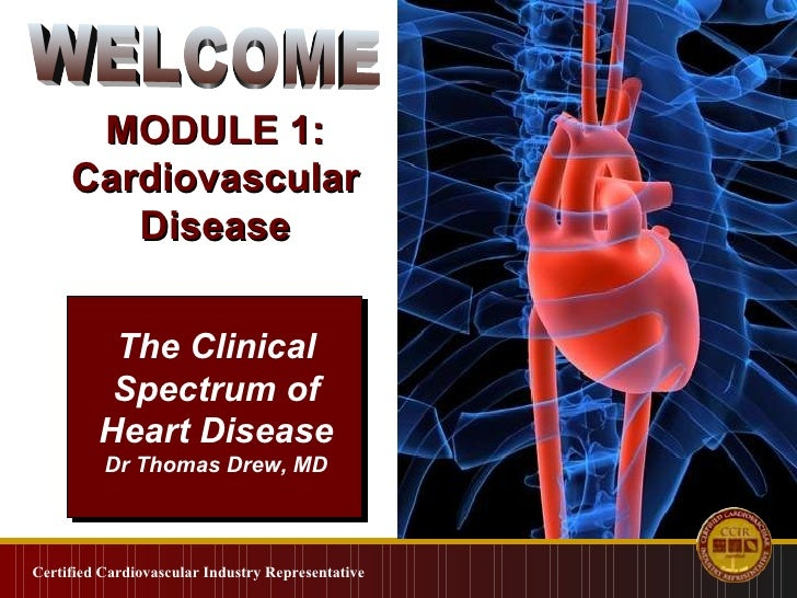 Certified Cardiovascular Industry Representative The Clinical Spectrum of Heart Disease Dr Thomas Drew, MD MODULE 1: Cardi...