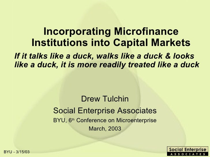 Incorporating Microfinance Institutions into Capital Markets Drew Tulchin Social Enterprise Associates BYU, 6 th  Conferen...