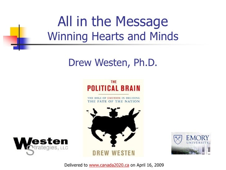 All in the Message Winning Hearts and Minds      Drew Westen, Ph.D.        Delivered to www.canada2020.ca on April 16, 2009