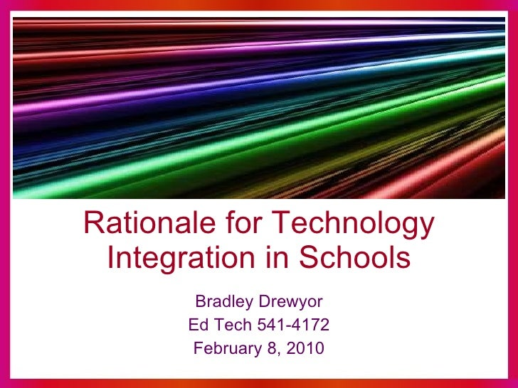 Rationale for Technology Integration in Schools Bradley Drewyor Ed Tech 541-4172 February 8, 2010
