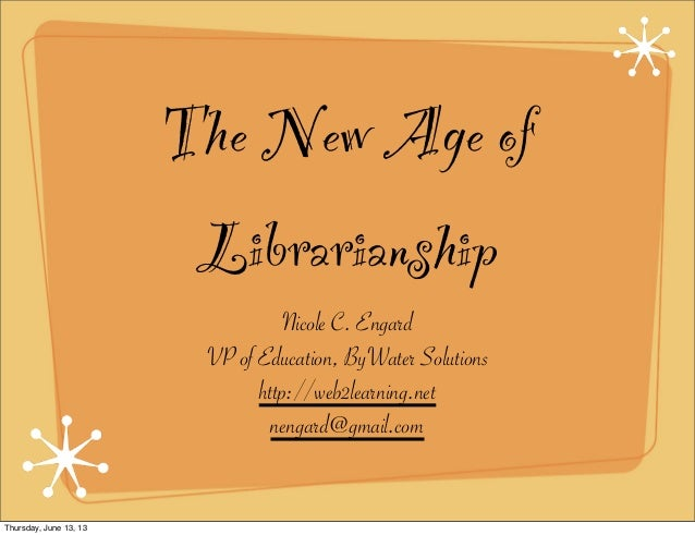 The New Age ofLibrarianshipNicole C. EngardVP of Education, ByWater Solutionshttp://web2learning.netnengard@gmail.comThurs...