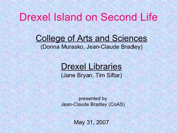 Drexel Island on Second Life College of Arts and Sciences (Donna Murasko, Jean-Claude Bradley) Drexel Libraries (Jane Brya...
