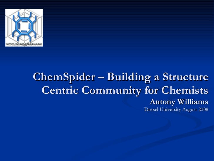 ChemSpider – Building a Structure Centric Community for Chemists Antony Williams Drexel University August 2008