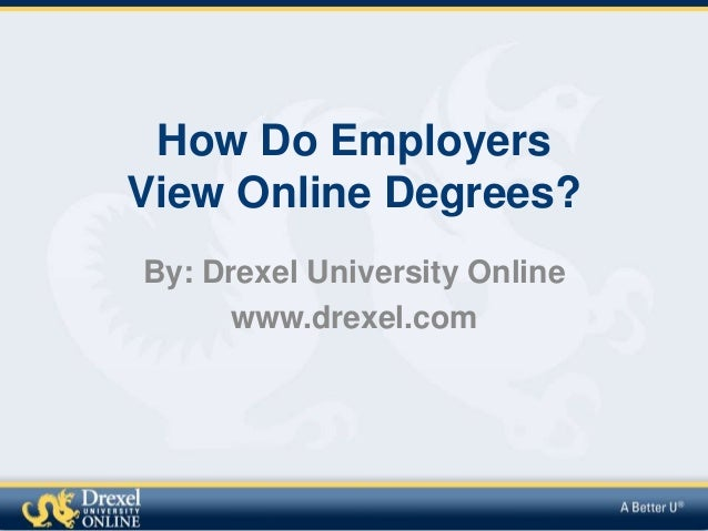How Do Employers View Online Degrees? By: Drexel University Online www.drexel.com
